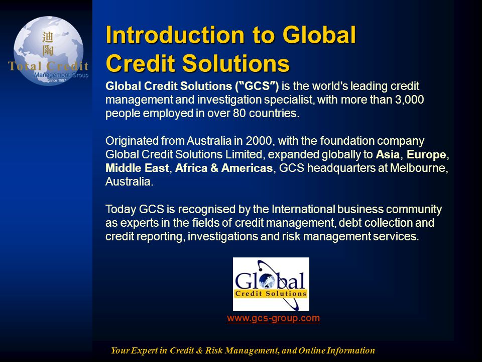 Your Expert in Credit & Risk Management, and Online Information Global Credit Solutions ( GCS ) is the world's leading credit management and investiga
