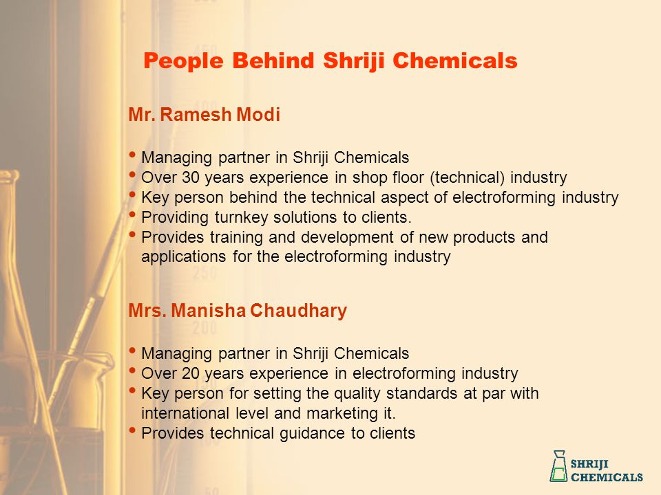 Mr. Ramesh Modi Managing partner in Shriji Chemicals Over 30 years experience in shop floor (technical) industry Key person behind the technical aspec