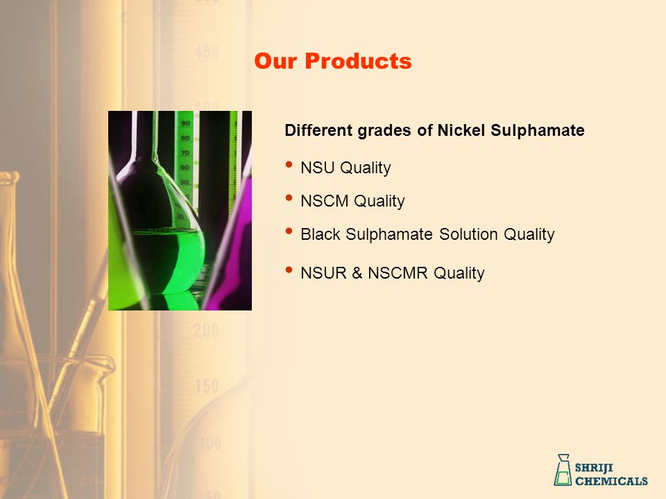 Different grades of Nickel Sulphamate NSU Quality NSCM Quality Black Sulphamate Solution Quality NSUR & NSCMR Quality Our Products