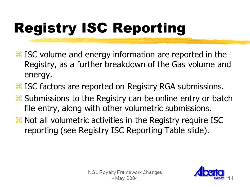 NGL Royalty Framework Changes - May, 200414 Registry ISC Reporting zISC volume and energy information are reported in the Registry, as a further break