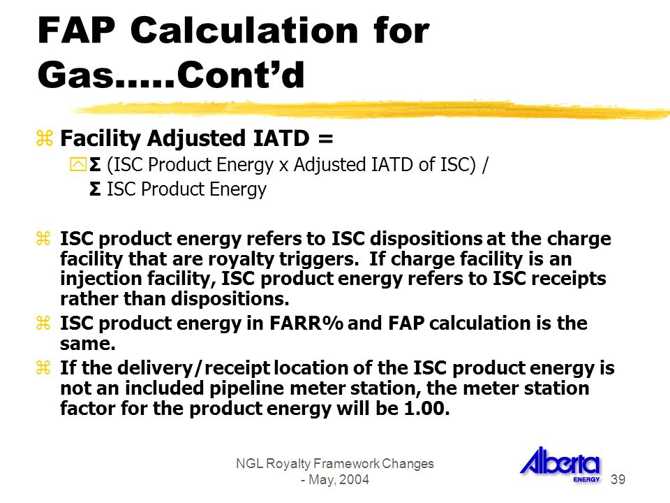 NGL Royalty Framework Changes - May, 200439 FAP Calculation for Gas…..Contd zFacility Adjusted IATD = yΣ (ISC Product Energy x Adjusted IATD of ISC) /