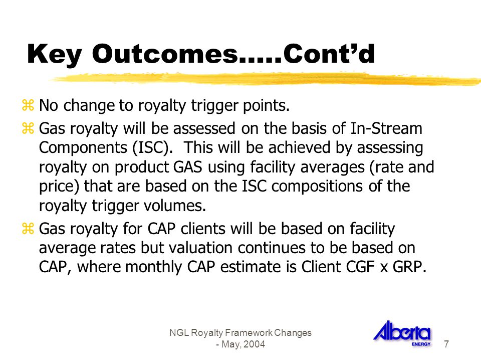 NGL Royalty Framework Changes - May, 20047 Key Outcomes…..Contd zNo change to royalty trigger points. zGas royalty will be assessed on the basis of In