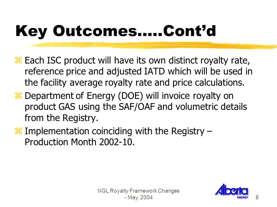 NGL Royalty Framework Changes - May, 20048 Key Outcomes…..Contd zEach ISC product will have its own distinct royalty rate, reference price and adjuste