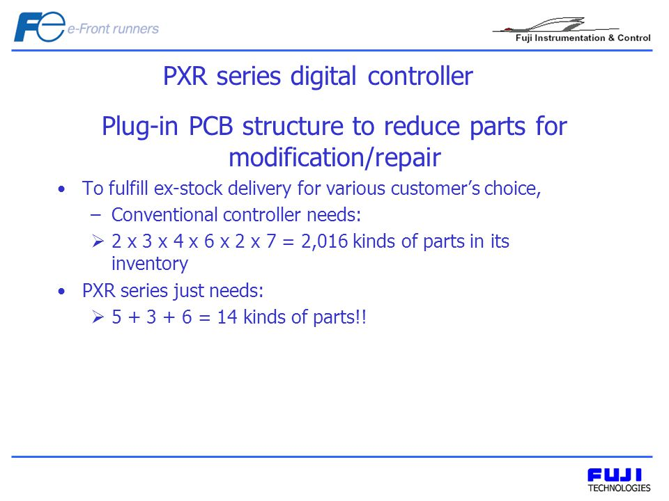 Plug-in PCB structure to reduce parts for modification/repair To fulfill ex-stock delivery for various customers choice, –Conventional controller needs: 2 x 3 x 4 x 6 x 2 x 7 = 2,016 kinds of parts in its inventory PXR series just needs: 5 + 3 + 6 = 14 kinds of parts!.