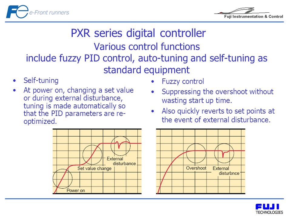 Various control functions include fuzzy PID control, auto-tuning and self-tuning as standard equipment Self-tuning At power on, changing a set value or during external disturbance, tuning is made automatically so that the PID parameters are re- optimized.