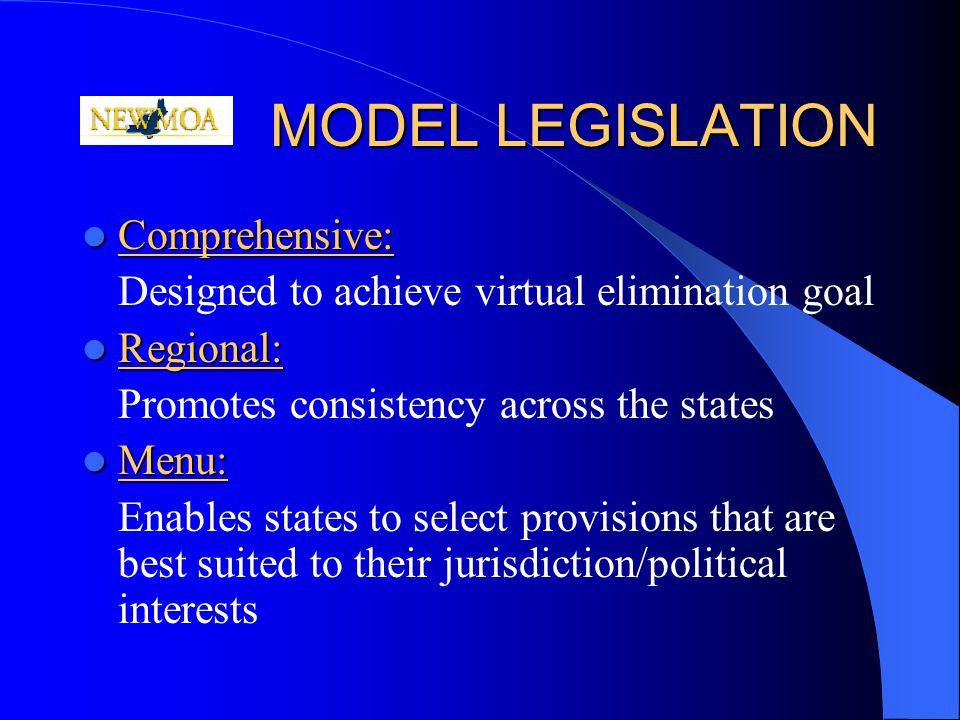 MODEL LEGISLATION Comprehensive: Comprehensive: Designed to achieve virtual elimination goal Regional: Regional: Promotes consistency across the states Menu: Menu: Enables states to select provisions that are best suited to their jurisdiction/political interests
