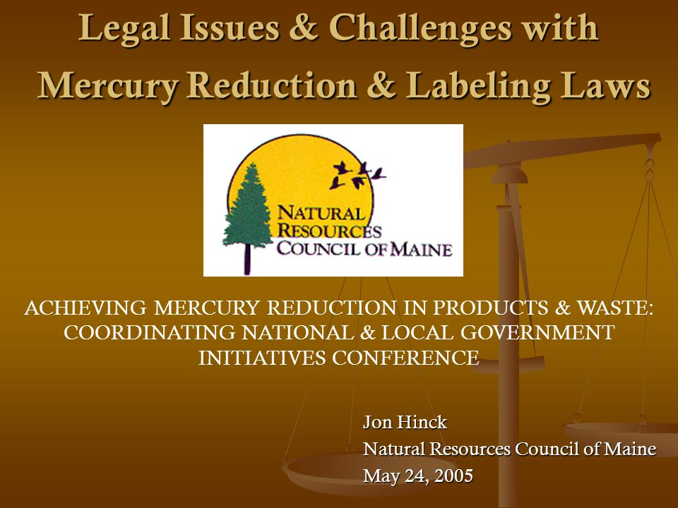 Legal Issues & Challenges with Mercury Reduction & Labeling Laws Jon Hinck Natural Resources Council of Maine May 24, 2005 ACHIEVING MERCURY REDUCTION IN PRODUCTS & WASTE: COORDINATING NATIONAL & LOCAL GOVERNMENT INITIATIVES CONFERENCE