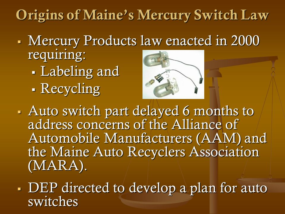 Mercury Products law enacted in 2000 requiring: Mercury Products law enacted in 2000 requiring: Labeling and Labeling and Recycling Recycling Auto switch part delayed 6 months to address concerns of the Alliance of Automobile Manufacturers (AAM) and the Maine Auto Recyclers Association (MARA).