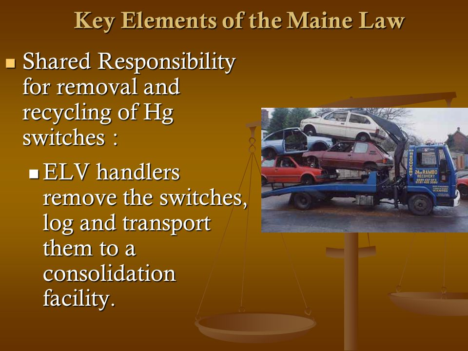 Key Elements of the Maine Law Shared Responsibility for removal and recycling of Hg switches : Shared Responsibility for removal and recycling of Hg switches : ELV handlers remove the switches, log and transport them to a consolidation facility.
