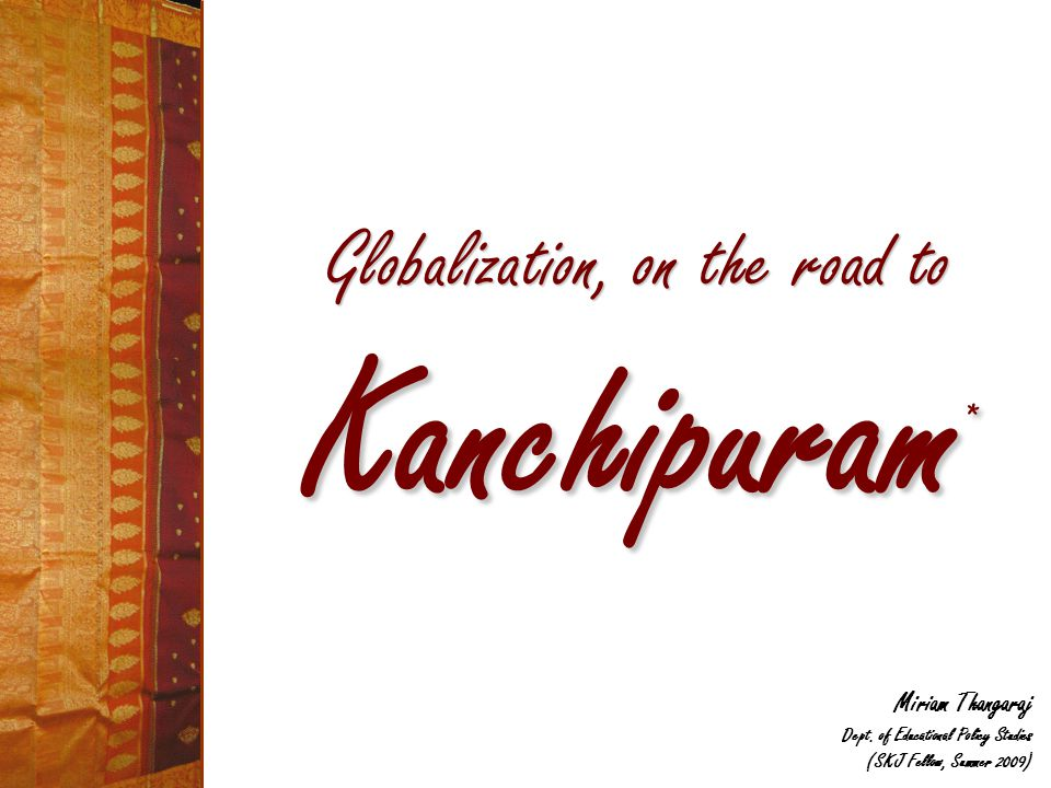 Globalization, on the road to Kanchipuram * Miriam Thangaraj Dept. of Educational Policy Studies (SKJ Fellow, Summer 2009)