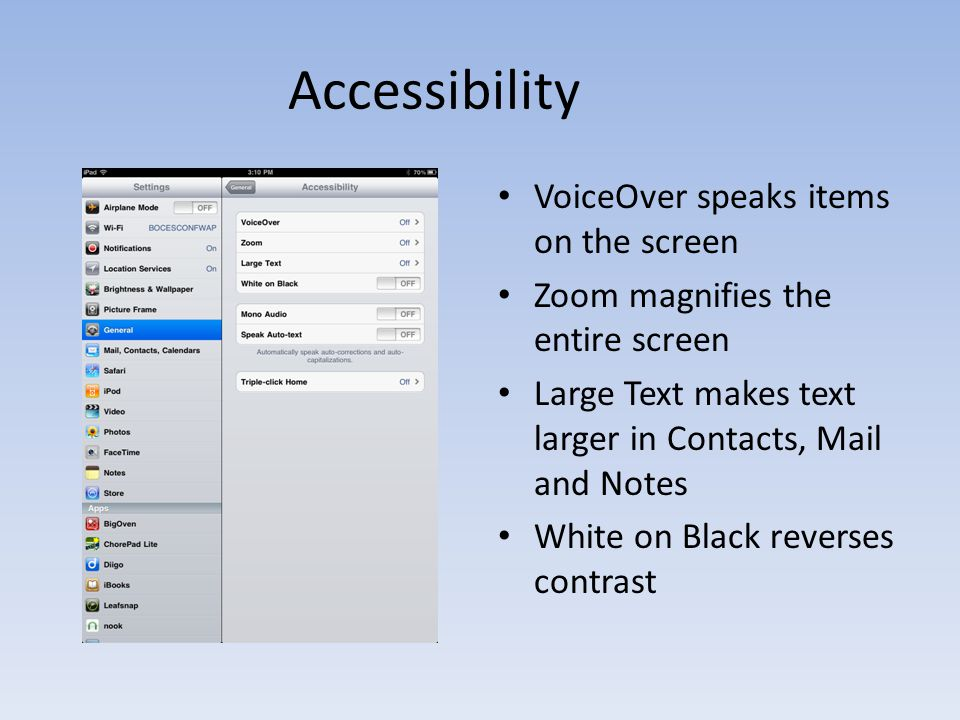 Accessibility VoiceOver speaks items on the screen Zoom magnifies the entire screen Large Text makes text larger in Contacts, Mail and Notes White on