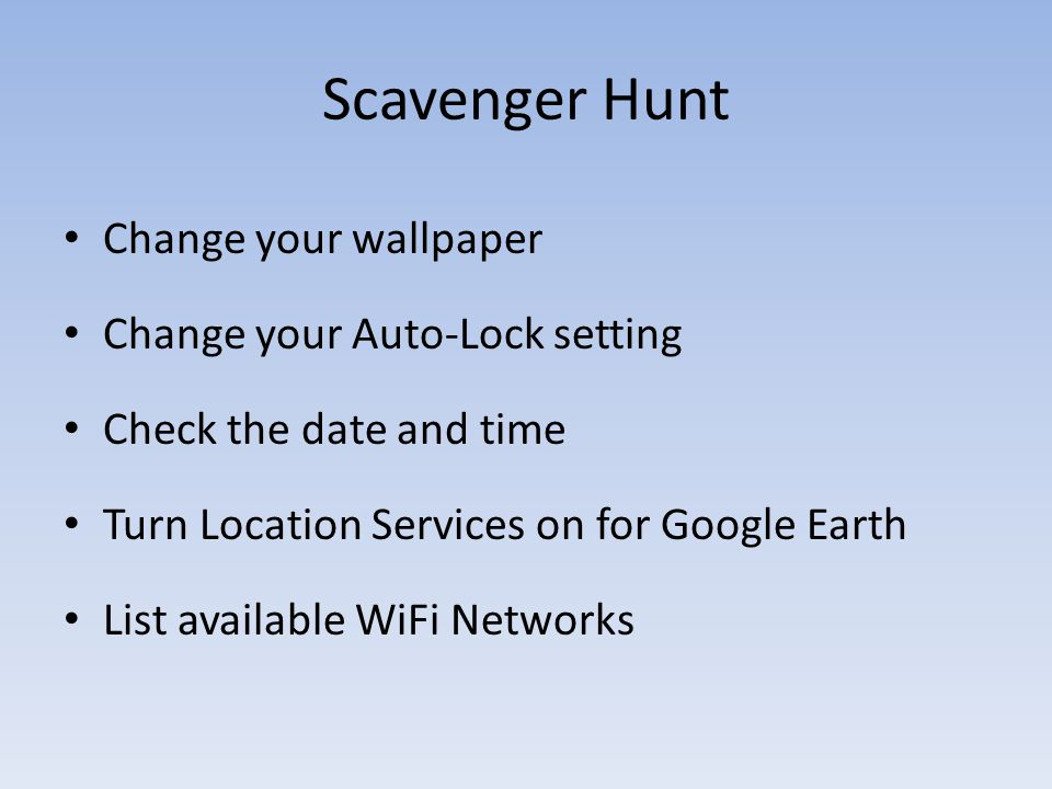 Scavenger Hunt Change your wallpaper Change your Auto-Lock setting Check the date and time Turn Location Services on for Google Earth List available W