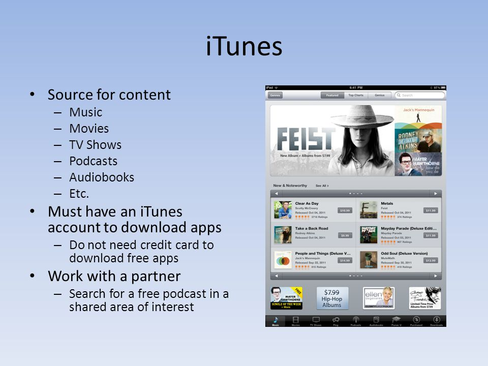 iTunes Source for content – Music – Movies – TV Shows – Podcasts – Audiobooks – Etc. Must have an iTunes account to download apps – Do not need credit