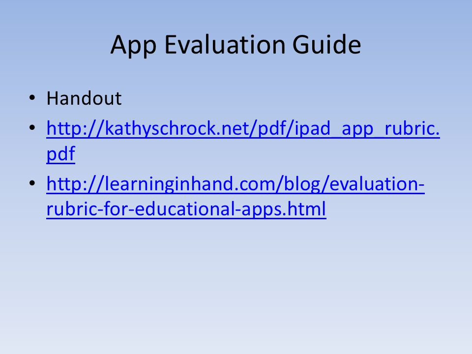 App Evaluation Guide Handout http://kathyschrock.net/pdf/ipad_app_rubric. pdf http://kathyschrock.net/pdf/ipad_app_rubric. pdf http://learninginhand.c