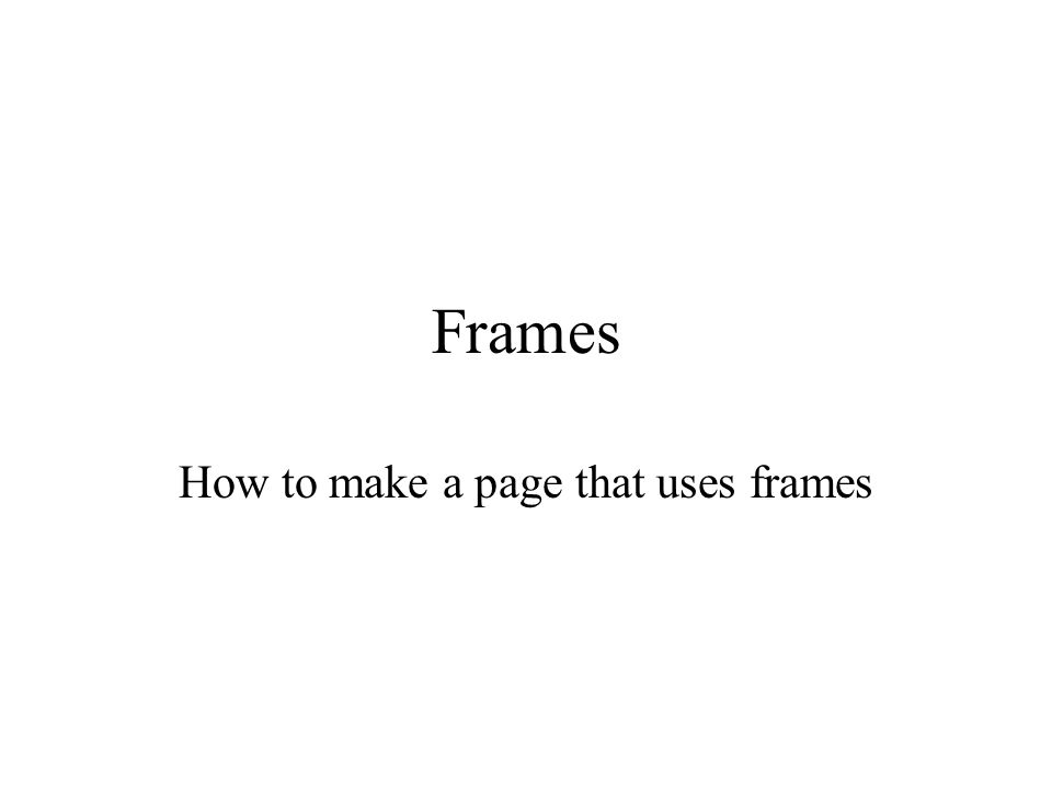 Frames How to make a page that uses frames