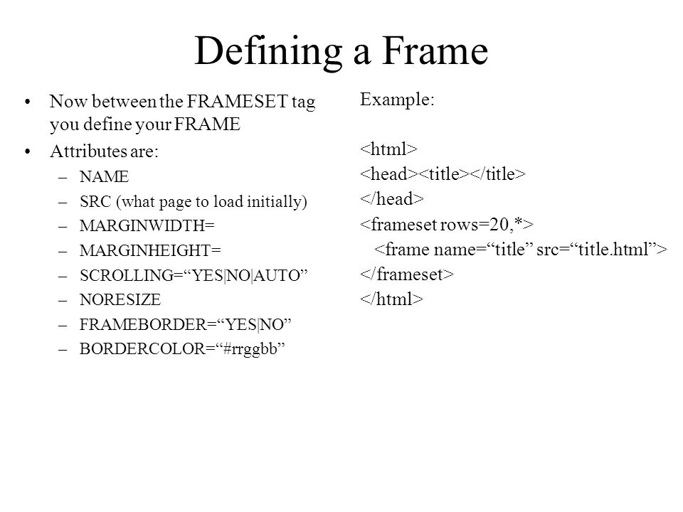 Defining a Frame Now between the FRAMESET tag you define your FRAME Attributes are: –NAME –SRC (what page to load initially) –MARGINWIDTH= –MARGINHEIGHT= –SCROLLING=YES|NO|AUTO –NORESIZE –FRAMEBORDER=YES|NO –BORDERCOLOR=#rrggbb Example: