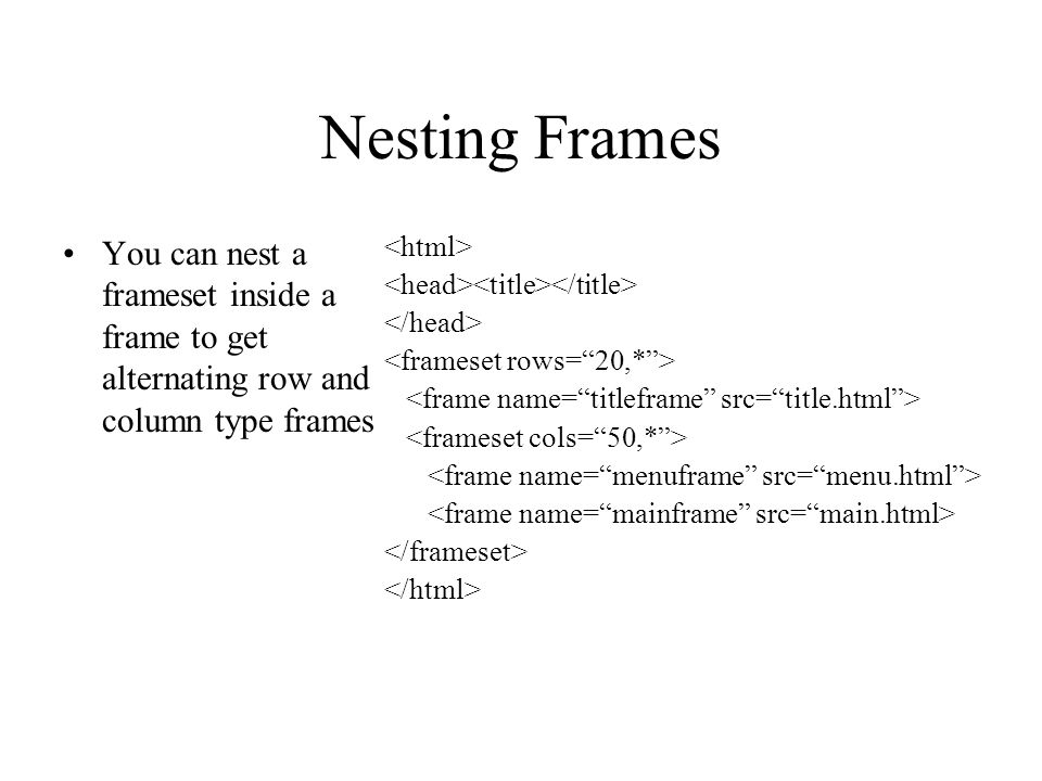 Nesting Frames You can nest a frameset inside a frame to get alternating row and column type frames