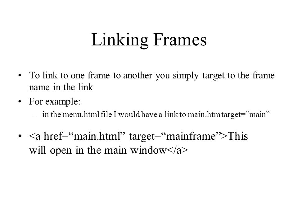 Linking Frames To link to one frame to another you simply target to the frame name in the link For example: –in the menu.html file I would have a link to main.htm target=main This will open in the main window