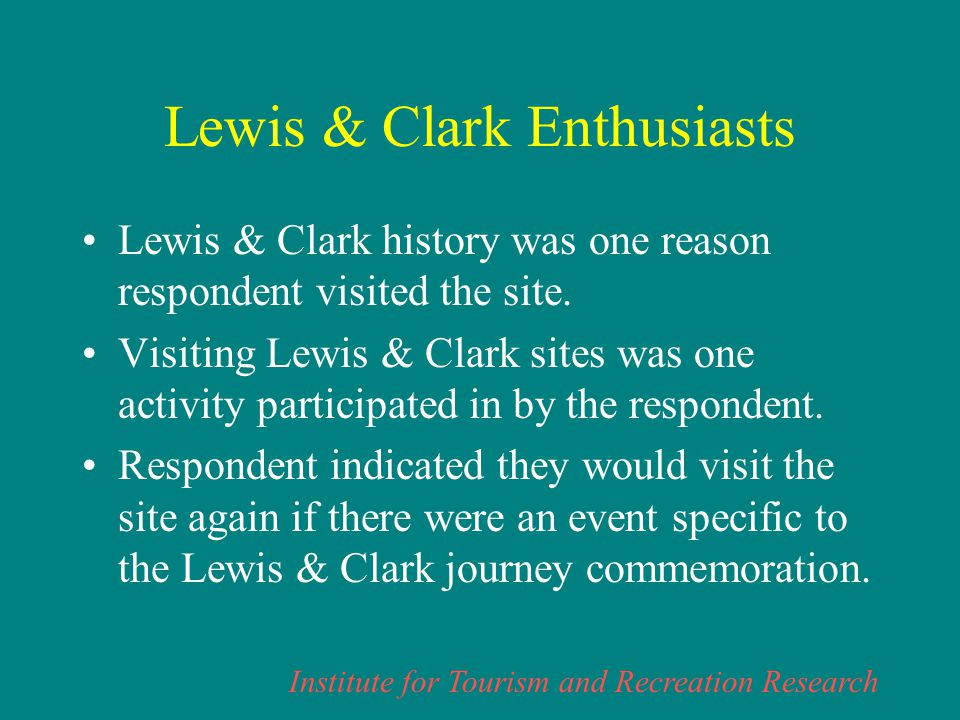 Institute for Tourism and Recreation Research Lewis & Clark Enthusiasts Lewis & Clark history was one reason respondent visited the site.