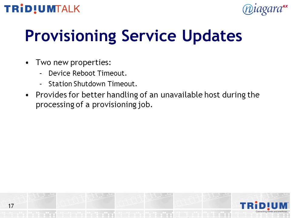17 Provisioning Service Updates Two new properties: –Device Reboot Timeout. –Station Shutdown Timeout. Provides for better handling of an unavailable