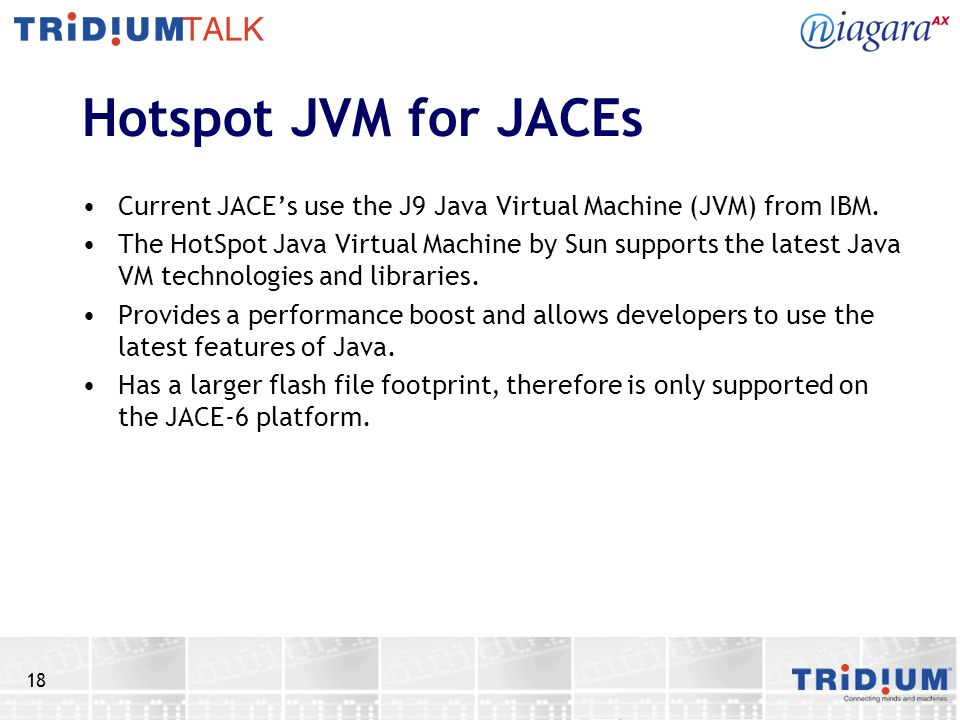 18 Hotspot JVM for JACEs Current JACEs use the J9 Java Virtual Machine (JVM) from IBM. The HotSpot Java Virtual Machine by Sun supports the latest Jav