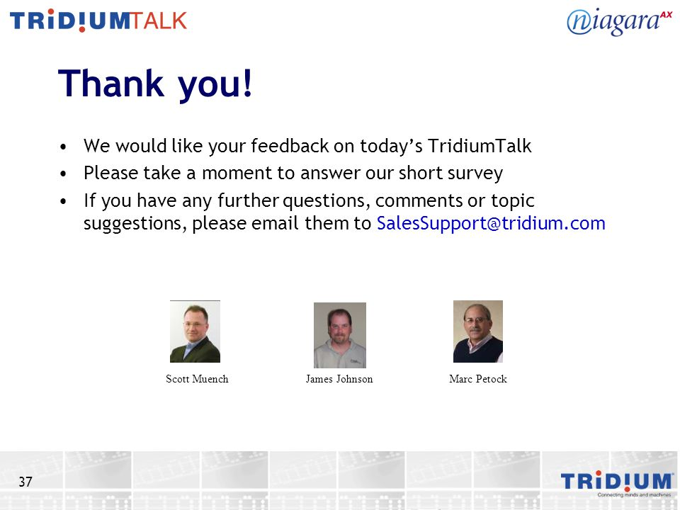 37 Thank you! We would like your feedback on todays TridiumTalk Please take a moment to answer our short survey If you have any further questions, com