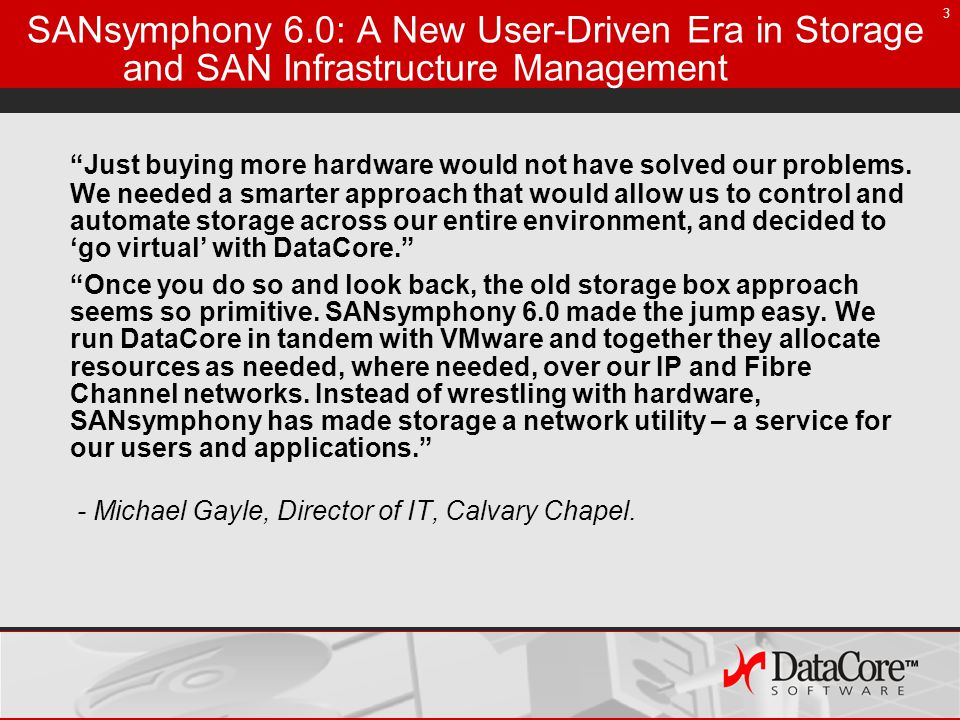 3 SANsymphony 6.0: A New User-Driven Era in Storage and SAN Infrastructure Management Just buying more hardware would not have solved our problems.