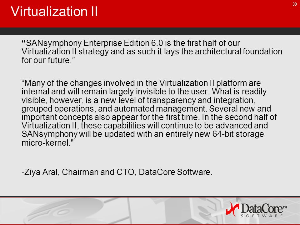 30 Virtualization II SANsymphony Enterprise Edition 6.0 is the first half of our Virtualization II strategy and as such it lays the architectural foundation for our future.