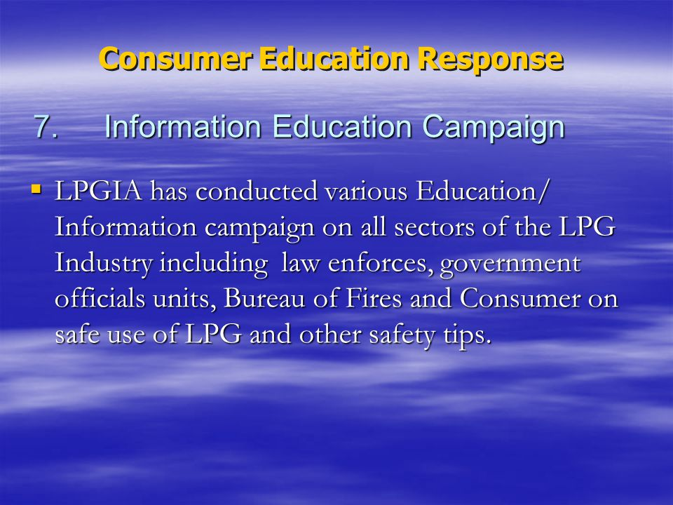 7. Information Education Campaign LPGIA has conducted various Education/ Information campaign on all sectors of the LPG Industry including law enforce