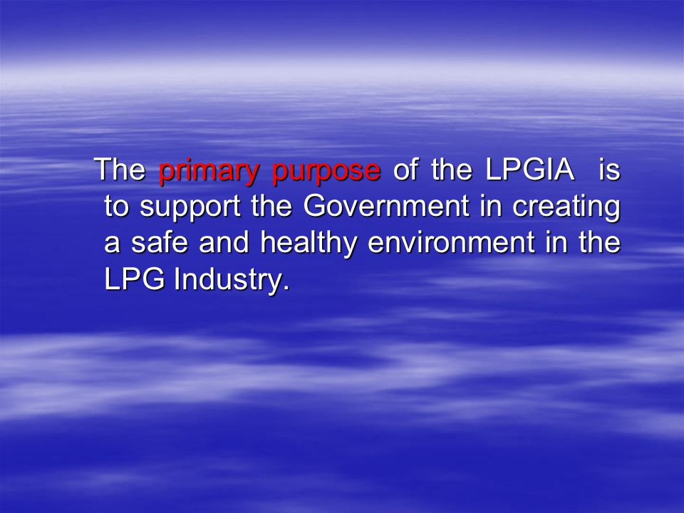 The primary purpose of the LPGIA is to support the Government in creating a safe and healthy environment in the LPG Industry. The primary purpose of t