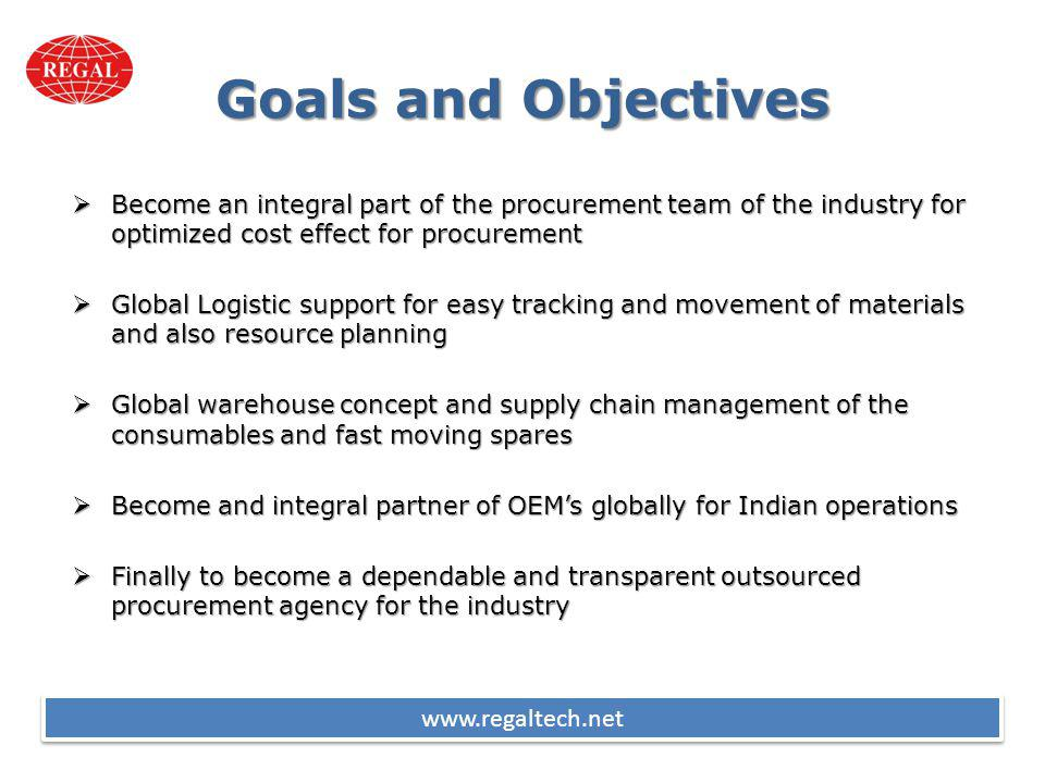 Goals and Objectives Become an integral part of the procurement team of the industry for optimized cost effect for procurement Become an integral part of the procurement team of the industry for optimized cost effect for procurement Global Logistic support for easy tracking and movement of materials and also resource planning Global Logistic support for easy tracking and movement of materials and also resource planning Global warehouse concept and supply chain management of the consumables and fast moving spares Global warehouse concept and supply chain management of the consumables and fast moving spares Become and integral partner of OEMs globally for Indian operations Become and integral partner of OEMs globally for Indian operations Finally to become a dependable and transparent outsourced procurement agency for the industry Finally to become a dependable and transparent outsourced procurement agency for the industry www.regaltech.net