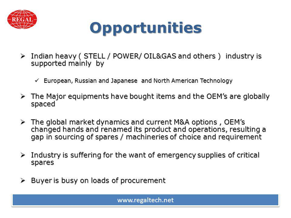 Opportunities Indian heavy ( STELL / POWER/ OIL&GAS and others ) industry is supported mainly by Indian heavy ( STELL / POWER/ OIL&GAS and others ) industry is supported mainly by European, Russian and Japanese and North American Technology European, Russian and Japanese and North American Technology The Major equipments have bought items and the OEMs are globally spaced The Major equipments have bought items and the OEMs are globally spaced The global market dynamics and current M&A options, OEMs changed hands and renamed its product and operations, resulting a gap in sourcing of spares / machineries of choice and requirement The global market dynamics and current M&A options, OEMs changed hands and renamed its product and operations, resulting a gap in sourcing of spares / machineries of choice and requirement Industry is suffering for the want of emergency supplies of critical spares Industry is suffering for the want of emergency supplies of critical spares Buyer is busy on loads of procurement Buyer is busy on loads of procurement www.regaltech.net