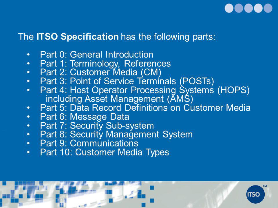 International Standards, the EU and ITSO ITSO complies with and supports the development of the following International Standards: Media: ISO/IEC 14443 File Structure:ISO/IEC 7816 Architecture: EN ISO 24014-1 (IFM) Applications: EN 15320 (IOPTA) Data Elements: EN 1545 ISAM Security: ISO 15408 (Protection Profile PP9911) And in doing so anticipates compliance with the proposed EU-IFM Specification