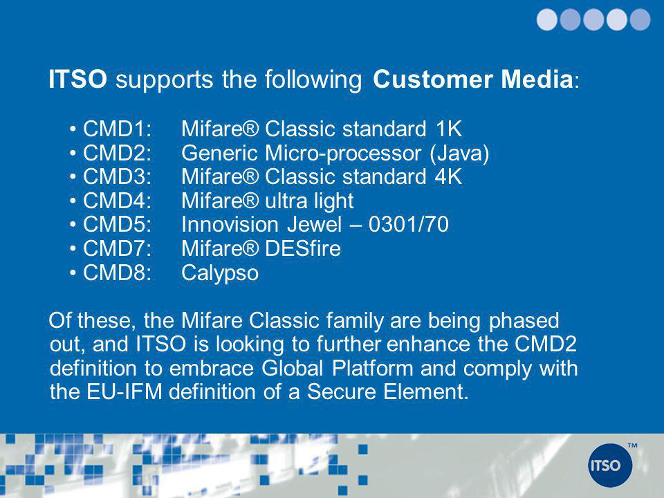 ITSO supports the following Customer Media : CMD1: Mifare® Classic standard 1K CMD2: Generic Micro-processor (Java) CMD3: Mifare® Classic standard 4K