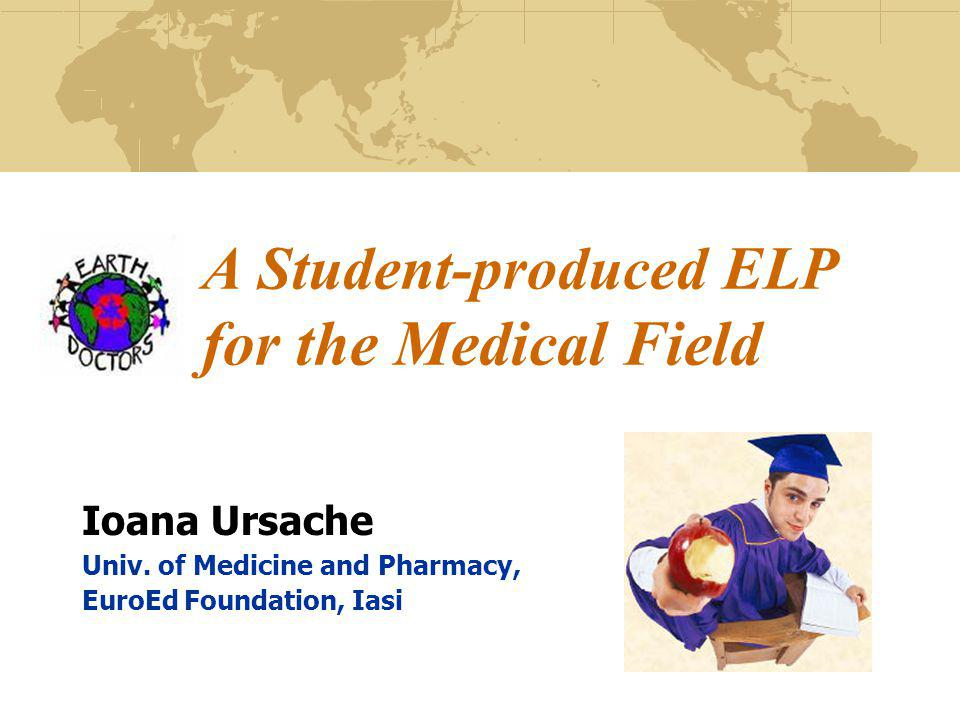 A Student-produced ELP for the Medical Field Ioana Ursache Univ. of Medicine and Pharmacy, EuroEd Foundation, Iasi