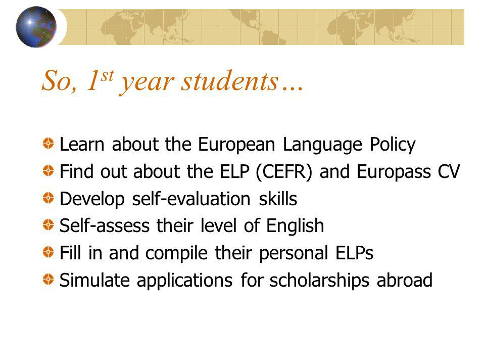 So, 1 st year students… Learn about the European Language Policy Find out about the ELP (CEFR) and Europass CV Develop self-evaluation skills Self-ass