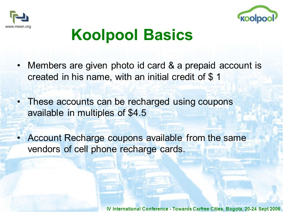 IV International Conference - Towards Carfree Cities, Bogota, 20-24 Sept 2006 Koolpool Basics Members are given photo id card & a prepaid account is created in his name, with an initial credit of $ 1 These accounts can be recharged using coupons available in multiples of $4.5 Account Recharge coupons available from the same vendors of cell phone recharge cards.