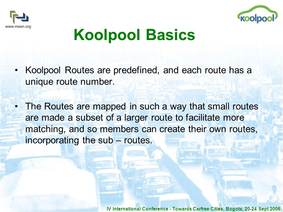IV International Conference - Towards Carfree Cities, Bogota, 20-24 Sept 2006 Koolpool Basics Koolpool Routes are predefined, and each route has a unique route number.