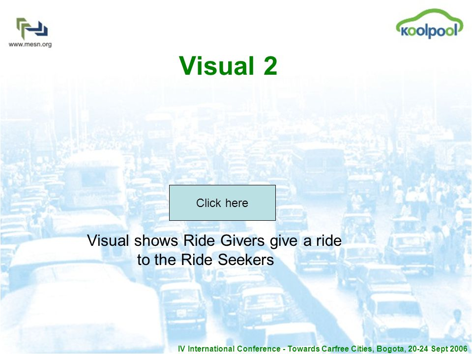 IV International Conference - Towards Carfree Cities, Bogota, 20-24 Sept 2006 Visual 2 Visual shows Ride Givers give a ride to the Ride Seekers Click here
