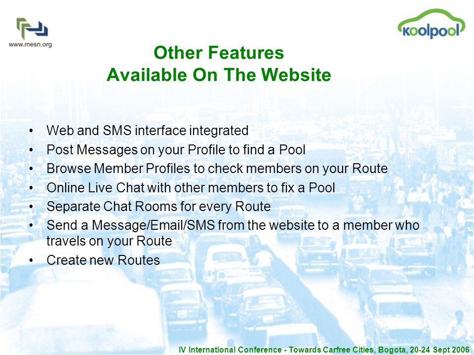IV International Conference - Towards Carfree Cities, Bogota, 20-24 Sept 2006 Other Features Available On The Website Web and SMS interface integrated Post Messages on your Profile to find a Pool Browse Member Profiles to check members on your Route Online Live Chat with other members to fix a Pool Separate Chat Rooms for every Route Send a Message/Email/SMS from the website to a member who travels on your Route Create new Routes