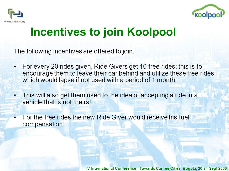 IV International Conference - Towards Carfree Cities, Bogota, 20-24 Sept 2006 Incentives to join Koolpool The following incentives are offered to join: For every 20 rides given, Ride Givers get 10 free rides; this is to encourage them to leave their car behind and utilize these free rides which would lapse if not used with a period of 1 month.