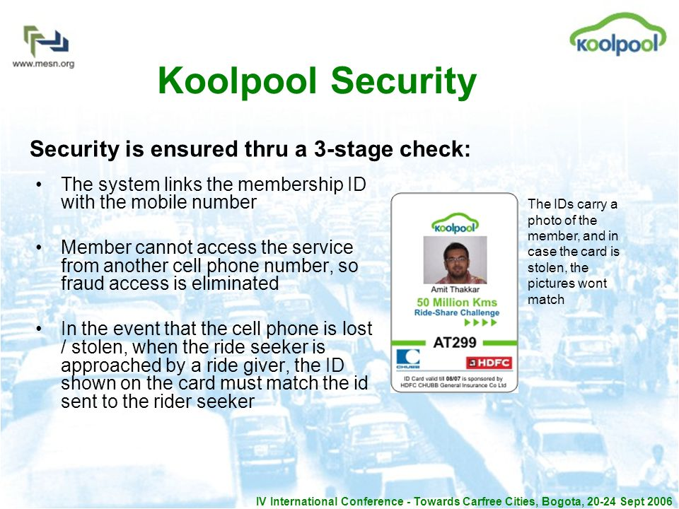 IV International Conference - Towards Carfree Cities, Bogota, 20-24 Sept 2006 Koolpool Security The system links the membership ID with the mobile number Member cannot access the service from another cell phone number, so fraud access is eliminated In the event that the cell phone is lost / stolen, when the ride seeker is approached by a ride giver, the ID shown on the card must match the id sent to the rider seeker Security is ensured thru a 3-stage check: The IDs carry a photo of the member, and in case the card is stolen, the pictures wont match