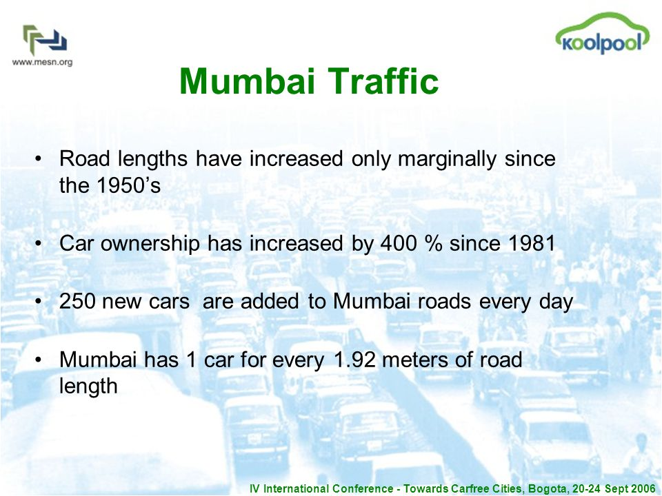 IV International Conference - Towards Carfree Cities, Bogota, 20-24 Sept 2006 Mumbai Traffic Road lengths have increased only marginally since the 1950s Car ownership has increased by 400 % since 1981 250 new cars are added to Mumbai roads every day Mumbai has 1 car for every 1.92 meters of road length