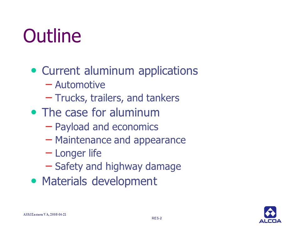 RES-2 ASM Eastern VA, 2005-04-21 Outline Current aluminum applications – Automotive – Trucks, trailers, and tankers The case for aluminum – Payload an