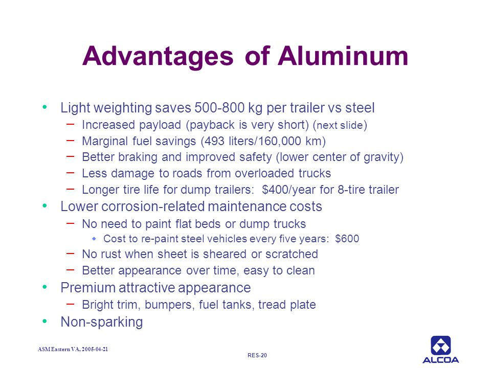 RES-20 ASM Eastern VA, 2005-04-21 Advantages of Aluminum Light weighting saves 500-800 kg per trailer vs steel – Increased payload (payback is very sh