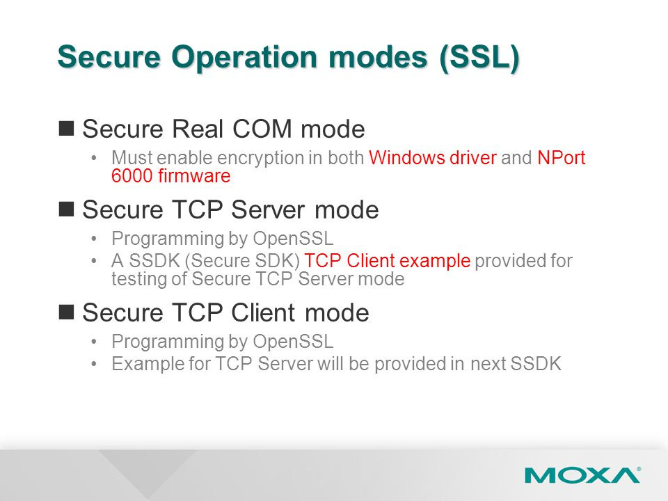 Secure Operation modes (SSL) Secure Real COM mode Must enable encryption in both Windows driver and NPort 6000 firmware Secure TCP Server mode Program