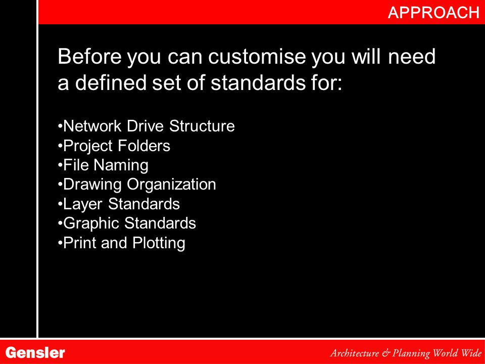 APPROACH Before you can customise you will need a defined set of standards for: Network Drive Structure Project Folders File Naming Drawing Organization Layer Standards Graphic Standards Print and Plotting