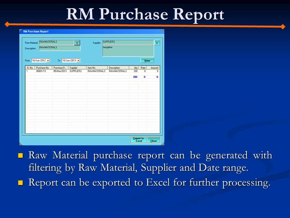 RM Purchase Report Raw Material purchase report can be generated with filtering by Raw Material, Supplier and Date range. Raw Material purchase report