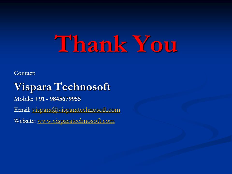 Thank You Contact: Vispara Technosoft Mobile: +91 - 9845679955 Email: vispara@visparatechnosoft.com vispara@visparatechnosoft.com Website: www.vispara