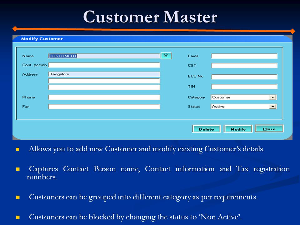 Customer Master Allows you to add new Customer and modify existing Customers details. Captures Contact Person name, Contact information and Tax regist